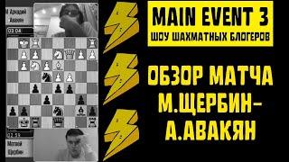 Main Event&3. Шоу шахматных блогеров. ОБЗОР МОЕГО МАТЧА М.Щербин - А.Авакян (1/16)
