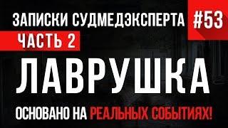 «Лаврушка» (часть 2) Записки Судмедэксперта #53 18+