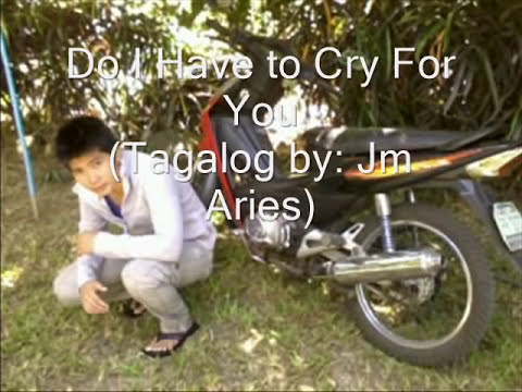 Do I have to cry For you ( tagalog by Jm Aries Tacano)