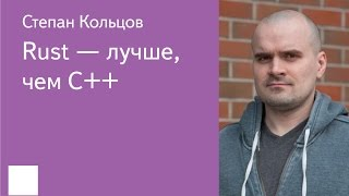 008. Rust — лучше, чем C++ - Степан Кольцов