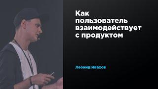 Как пользователь взаимодействует с продуктом | Леонид Ивахов | Prosmotr