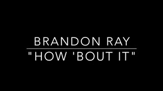 Brandon Ray - How 'Bout It (Original Song)