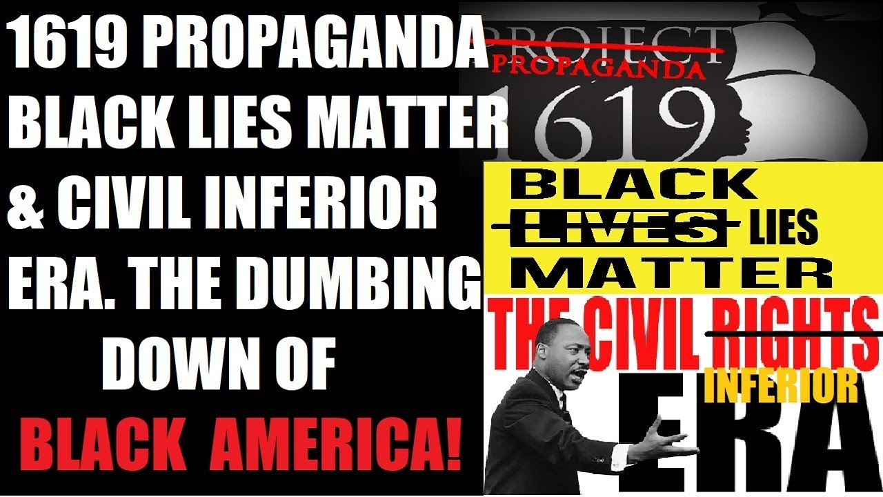 1619 PROPAGANDA, BLACK LIES MATTER & CIVIL INFERIOR ERA. THE DUMBING DOWN OF BLACK AMERICA!