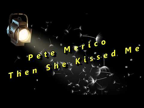 PETE MERICO  THEN SHE KISSED ME