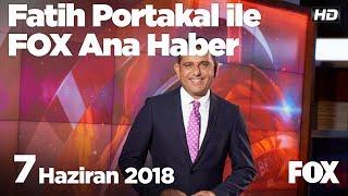 7 Haziran 2018 Fatih Portakal ile FOX Ana Haber