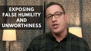 Exposing False Humility and Unworthiness