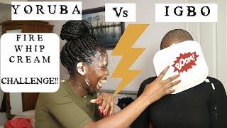 YORUBA VS IGBO FIRE WHIP CREAM CHALLENGE!!