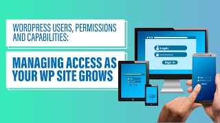 WordPress Users, Permissions and Capabilities: Managing Access as Your WP Site Grows