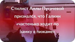 Стилист Аллы Пугачевой признался, что Галкин «частенько ходит по замку в пижаме»
