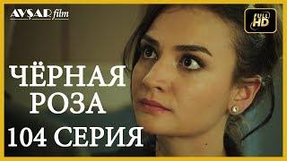 Чёрная роза 104 серия (Русский субтитр)