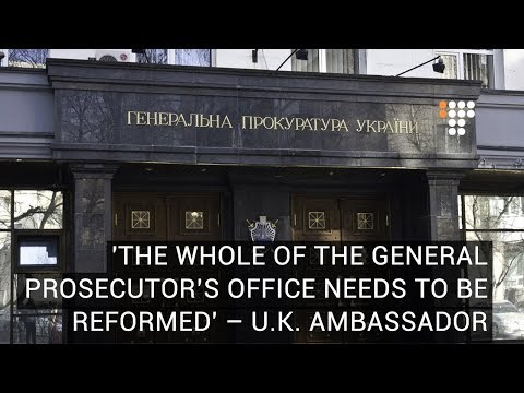 The Whole Of The General Prosecutor's Office Needs To Be Reformed  – U.K. Ambassador