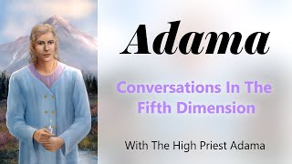 Conversations in the fifth dimension with the High Priest Adama- part 2