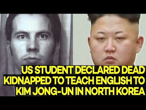 US Student Declared Dead Actually KIDNAPPED to Teach English to Kim Jong-un in North Korea
