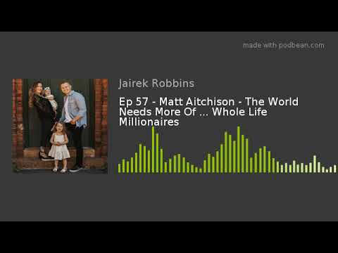 Ep 57 - Matt Aitchison - The World Needs More Of ... Whole Life Millionaires