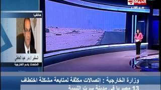 الحياة الآن - المتحدث بأسم وزارة الخارجية يتحدث عن تفاصيل أختطاف 13 عامل مصري في ليبيا