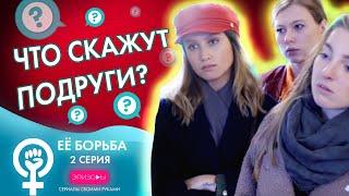 Сериал ЕЁ БОРЬБА // ЭПИЗОД 2: ЧТО СКАЖУТ ПОДРУГИ?