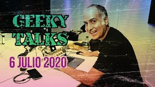 GEEKY TALKS - 6 JULIO 2020