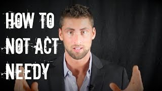 HOW TO NOT ACT NEEDY (How To Be More Attractive) | Make Her Want You