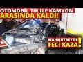 Mahmutbeyde Feci Kaza! Otomobil Tır Ile Kamyon Arasında Kaldı: 1 Ölü, 2 Yaralı