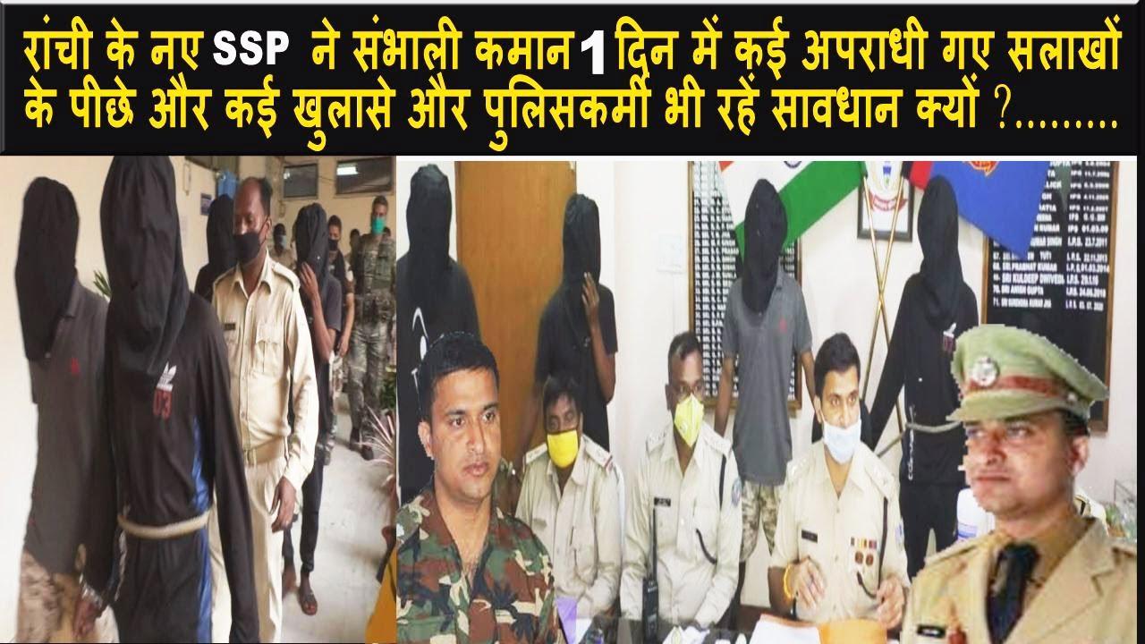 Ranchi के नए SSP ने संभाली कमान 1 दिन में कई अपराधी गए सलाखों के पीछे और कई खुलासे......