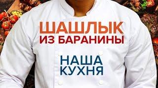Наша Кухня. Шашлык из баранины. Рецепты писателей и профессионалов