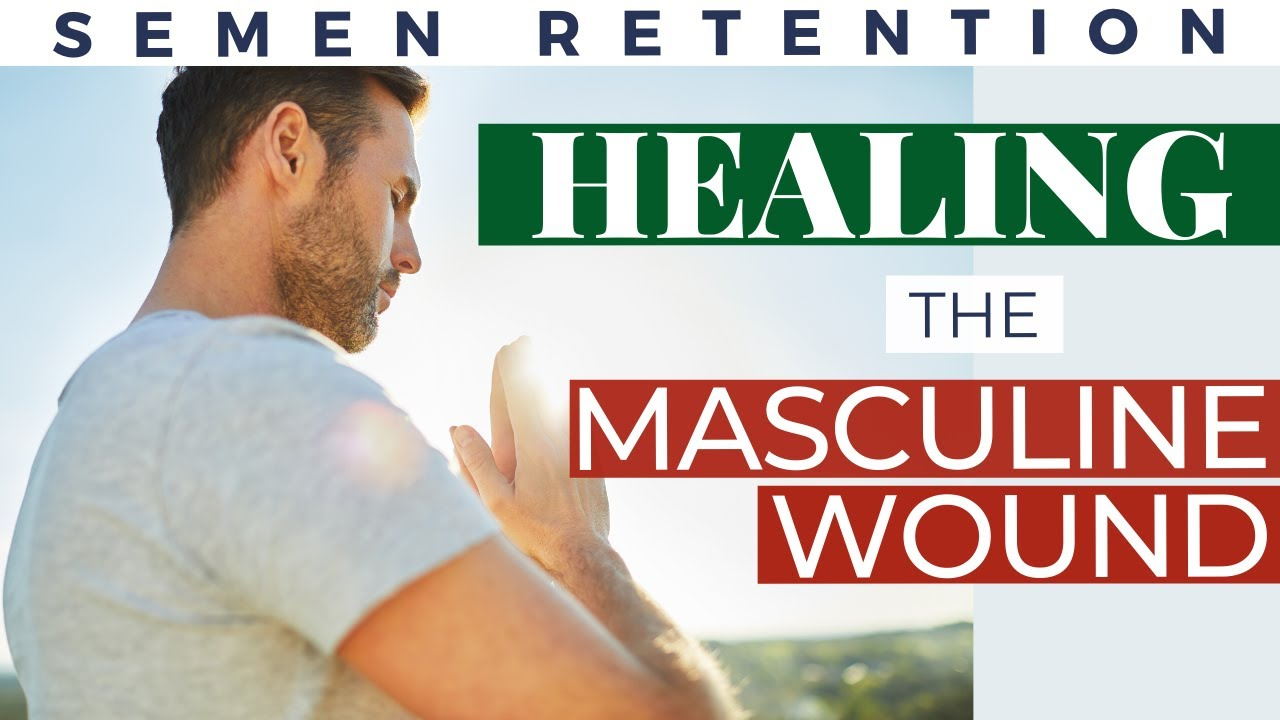 Semen Retention: Healing the Masculine Wound