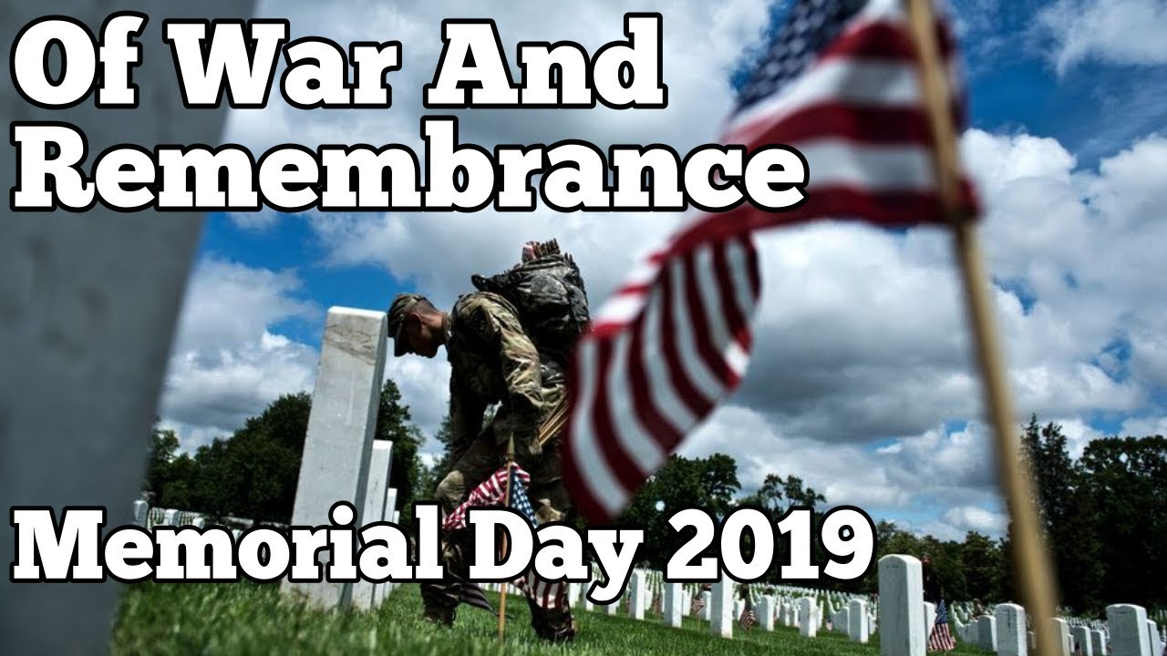 Of War And Remembrance Thoughts On Memorial Day 2019 Youtube