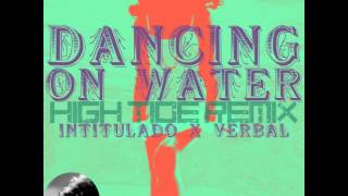 Dancing On Water (High Tide Remix) - Intitulado VS Verbal