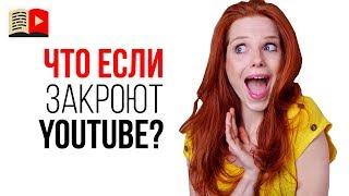 Что делать если закроют YouTube? Завтра YouTube могут заблокировать, а Вы к этому готовы?