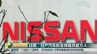 [国际财经报道]投资消费 日媒:日产汽车拟全球裁员超万人| CCTV财经