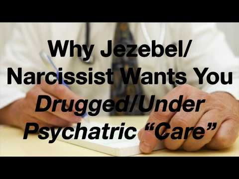 "Why Jezebel/Narcissist Wants You Drugged/Under Psychiatric ""Care"""