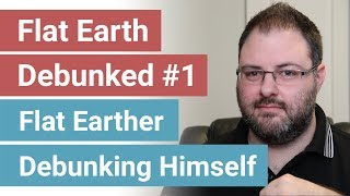 Flat Earth Debunked #1 - Flat Earther Debunking Himself