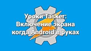 Уроки Tasker: Включение экрана когда Android в руках