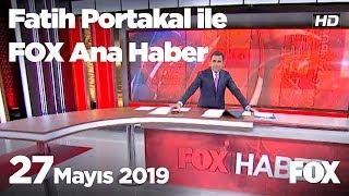 27 Mayıs 2019 Fatih Portakal ile FOX Ana Haber