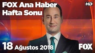 18 Ağustos 2018 FOX Ana Haber Hafta Sonu
