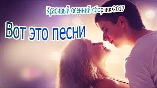 вОТ ЭТО ПЕСНИ ШИКАРНЫЙ ОСЕННИЙ СБОРНИК 2017