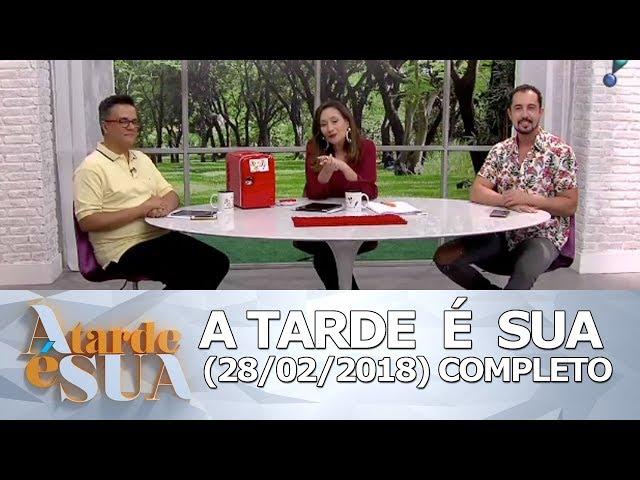A Tarde é Sua (28/02/18) | Completo