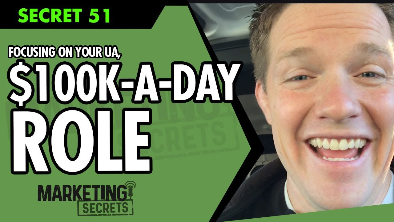 Secret #51: Focusing On Your UA, $100K-A-Day Role