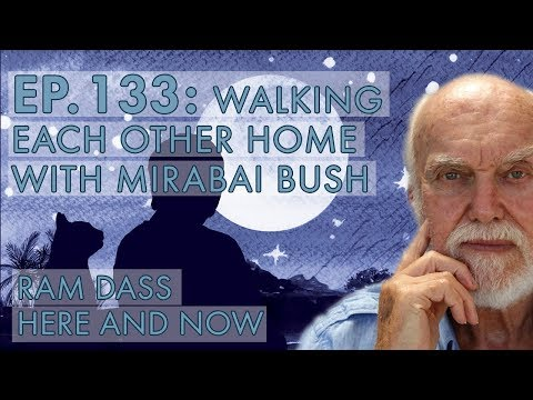 Ram Dass – Here and Now – Ep. 133 – Walking Each Other Home with Mirabai Bush