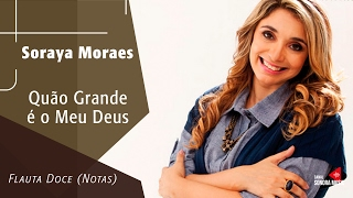 Baixar Quão Grande É O Meu Deus - Soraya Moraes - Flauta Doce (Notas)