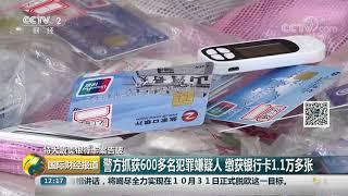 [国际财经报道]特大贩卖银行卡案告破 警方抓获600多名犯罪嫌疑人 缴获银行卡1.1万多张| CCTV财经