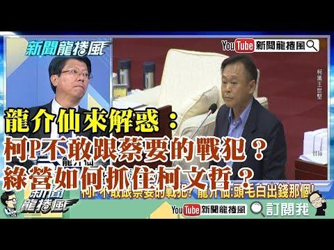 【精彩】龍介仙來解惑:柯P不敢跟蔡要的戰犯?綠營如何抓住柯文哲?