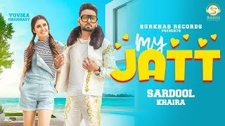 MY JATT (Full Song)- Sardool Khaira Ft Yuvika Chaudhary - New Punjabi Songs 2019 -Punjabi Songs 2019