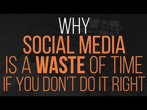 Why Social Media Is A Waste Of Time If You Don't Do It Right