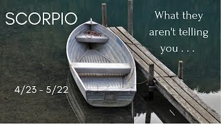 SCORPIO: What they aren\'t telling you . . . 4/23 - 5/22