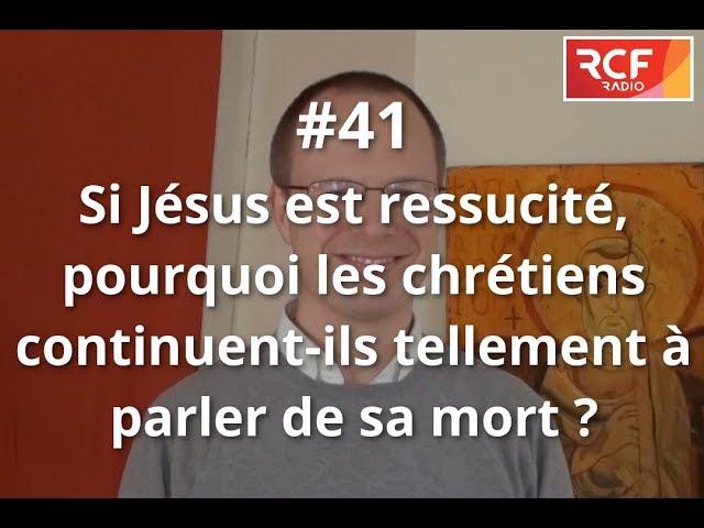 #41 - Si Jésus est ressuscité, pourquoi les chrétiens continuent-ils tellement à parler de sa mort ?