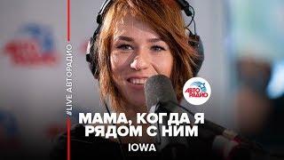 IOWA  Мама, Когда Я Рядом С Ним (LIVE  Авторадио)