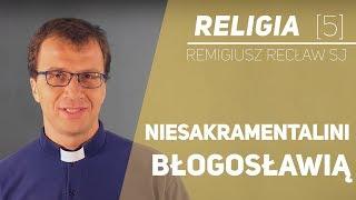 Niesakramentalni błogosławią! - Religia [05] - o. Remigiusz Recław SJ