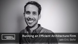 Running an Efficient Architecture Firm with Eric Behr