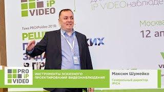 Инструменты эскизного проектирования видеонаблюдения. Максим Шумейко, IPICA, PROIPvideo2018